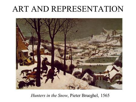 ART AND REPRESENTATION Hunters in the Snow, Pieter Brueghel, 1565.
