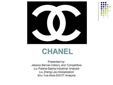 CHANEL Presented by: Jessica Bercier-History and Competitors Liu Paisha-Sasha-Industrial Analysis Liu Zheng-Leo-Globalization Shu Yue-Alice-SWOT Analysis.