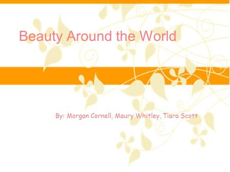 Beauty Around the World By: Morgan Cornell, Maury Whitley, Tiara Scott.