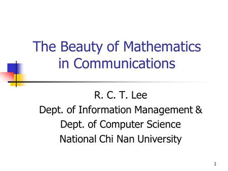 1 The Beauty of Mathematics in Communications R. C. T. Lee Dept. of Information Management & Dept. of Computer Science National Chi Nan University.