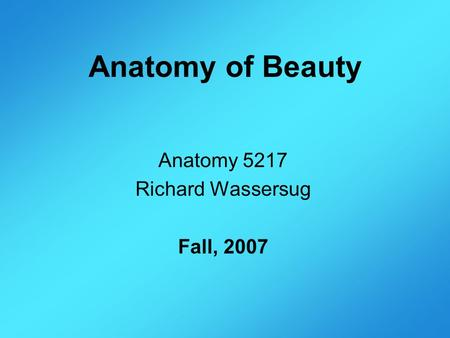 Anatomy of Beauty Anatomy 5217 Richard Wassersug Fall, 2007.