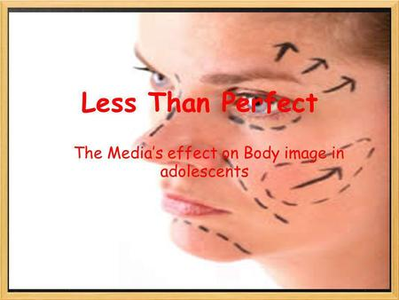 Less Than Perfect The Medias effect on Body image in adolescents.