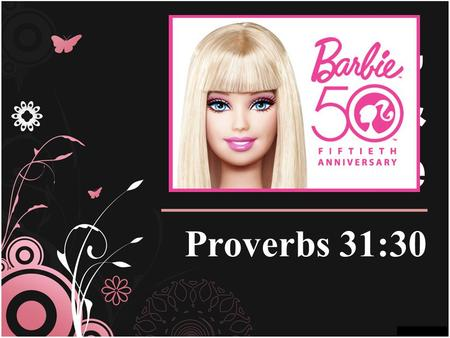 Barbie, Beauty, & The Bible Proverbs 31:30. I Dont Need To Look Like Barbie... Because Im already a beautiful creature (Ps. 139:13-16; I Cor. 6:19-20)