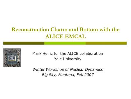 Reconstruction Charm and Bottom with the ALICE EMCAL Mark Heinz for the ALICE collaboration Yale University Winter Workshop of Nuclear Dynamics Big Sky,