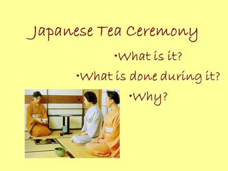 Japanese Tea Ceremony What is it? What is done during it? Why?