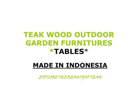 TEAK WOOD OUTDOOR GARDEN FURNITURES *TABLES* MADE IN INDONESIA EXPLORE THE BEAUTY OF TEAK.