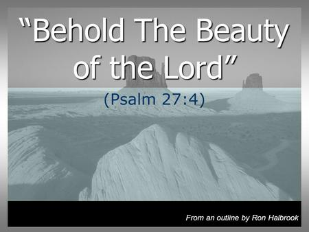 Behold The Beauty of the Lord (Psalm 27:4) From an outline by Ron Halbrook.