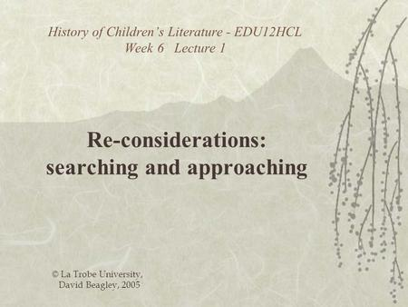 History of Childrens Literature - EDU12HCL Week 6 Lecture 1 Re-considerations: searching and approaching © La Trobe University, David Beagley, 2005.