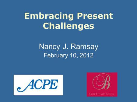 Embracing Present Challenges Nancy J. Ramsay February 10, 2012.