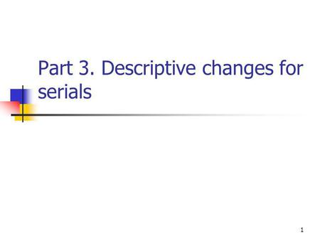 1 Part 3. Descriptive changes for serials. 2 Area 1 Title and statement of responsibility.