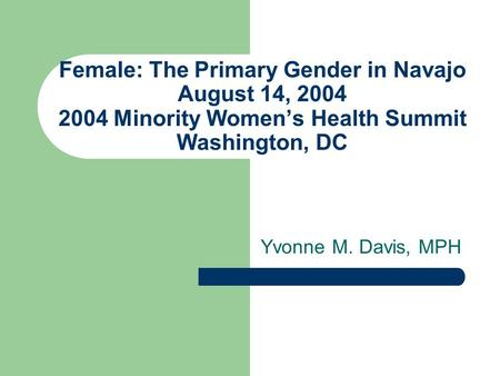 Female: The Primary Gender in Navajo August 14, 2004 2004 Minority Womens Health Summit Washington, DC Yvonne M. Davis, MPH.