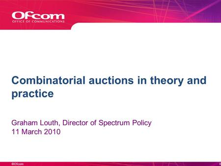 ©Ofcom Combinatorial auctions in theory and practice Graham Louth, Director of Spectrum Policy 11 March 2010 0.