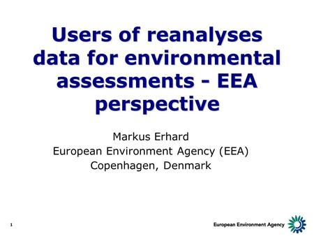 1 Users of reanalyses data for environmental assessments - EEA perspective Markus Erhard European Environment Agency (EEA) Copenhagen, Denmark.