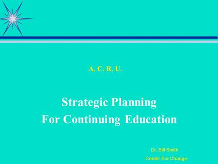 Dr. Bill Smith Center For Change A. C. R. U. Strategic Planning For Continuing Education.