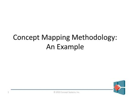 © 2010 Concept Systems, Inc.1 Concept Mapping Methodology: An Example.