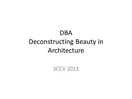 DBA Deconstructing Beauty in Architecture SCCV 2013.