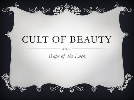 CULT OF BEAUTY Rape of the Lock. Say, why are Beauties prais'd and honour'd most, The Wise Man's Passion, and the Vain Man's Toast? (Pope ln. 9-10)