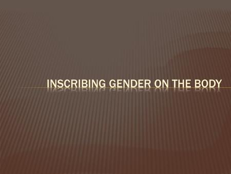 Inscribing gender on the body