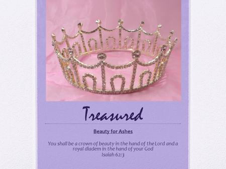 Treasured Beauty for Ashes You shall be a crown of beauty in the hand of the Lord and a royal diadem in the hand of your God Isaiah 62:3.