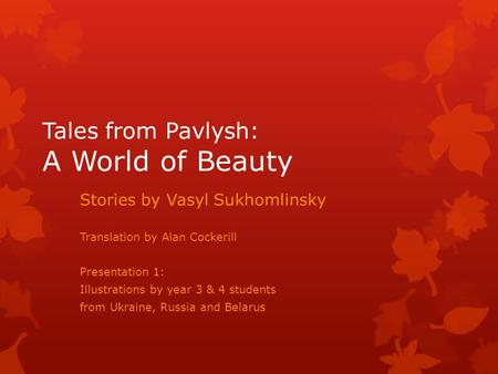Tales from Pavlysh: A World of Beauty Stories by Vasyl Sukhomlinsky Translation by Alan Cockerill Presentation 1: Illustrations by year 3 & 4 students.