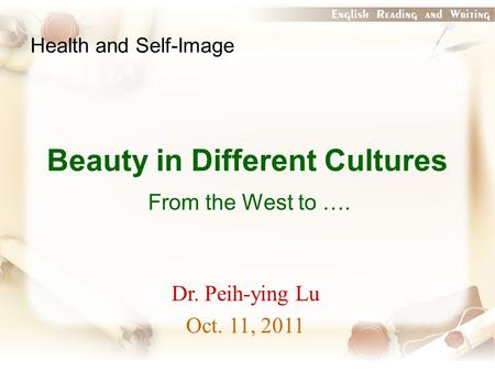 Beauty in Different Cultures From the West to …. Health and Self-Image Dr. Peih-ying Lu Oct. 11, 2011.
