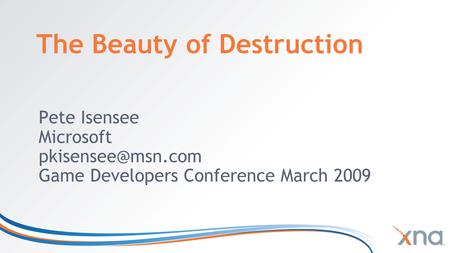 The Beauty of Destruction Pete Isensee Microsoft Game Developers Conference March 2009.