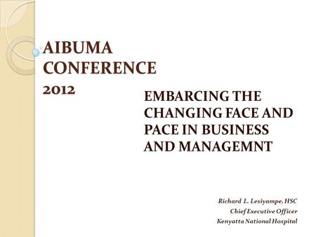 AIBUMA CONFERENCE 2012 EMBARCING THE CHANGING FACE AND PACE IN BUSINESS AND MANAGEMNT Richard L. Lesiyampe, HSC Chief Executive Officer Kenyatta National.