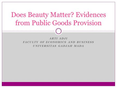 ARTI ADJI FACULTY OF ECONOMICS AND BUSINESS UNIVERSITAS GADJAH MADA Does Beauty Matter? Evidences from Public Goods Provision.