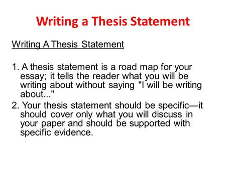 Writing a Thesis Statement Writing A Thesis Statement 1. A thesis statement is a road map for your essay; it tells the reader what you will be writing.