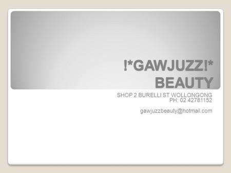 !*GAWJUZZ!* BEAUTY SHOP 2 BURELLI ST WOLLONGONG PH: 02 42781152