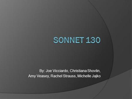 SONNET 130 By: Joe Vicciardo, Christiana Shovlin,