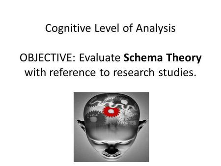 Cognitive Level of Analysis OBJECTIVE: Evaluate Schema Theory with reference to research studies.