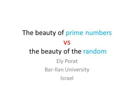 The beauty of prime numbers vs the beauty of the random Ely Porat Bar-Ilan University Israel.