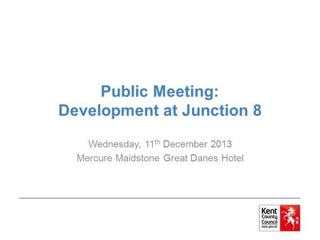 Public Meeting: Development at Junction 8 Wednesday, 11 th December 2013 Mercure Maidstone Great Danes Hotel.