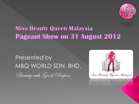 Miss Beauty Queen Malaysia Miss Beauty Queen Malaysia Pageant Show on 31 August 2012 Presented by MBQ WORLD SDN. BHD. Beauty with Good Purpose.