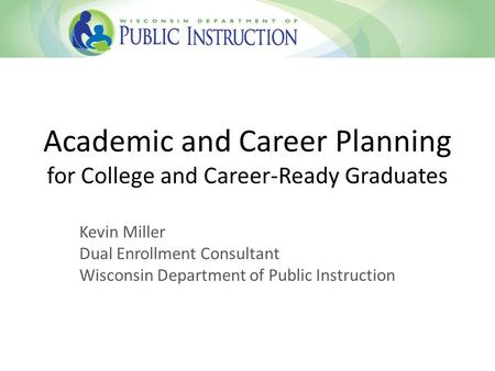 Academic and Career Planning for College and Career-Ready Graduates Kevin Miller Dual Enrollment Consultant Wisconsin Department of Public Instruction.