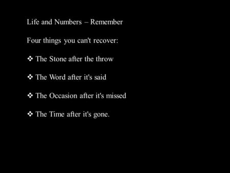 Life and Numbers – Remember Four things you can't recover: The Stone after the throw The Word after it's said The Occasion after it's missed The Time.