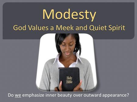 Modesty God Values a Meek and Quiet Spirit Do we emphasize inner beauty over outward appearance?