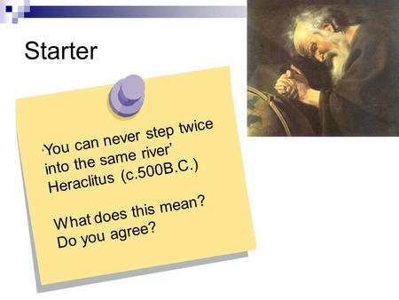 Starter You can never step twice into the same river Heraclitus (c.500B.C.) What does this mean? Do you agree?