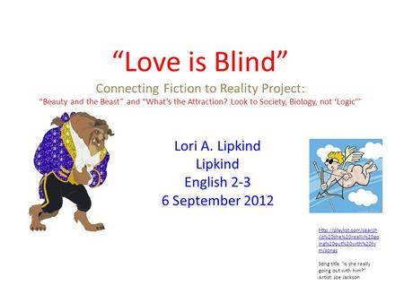 Love is Blind Connecting Fiction to Reality Project: Beauty and the Beast and Whats the Attraction? Look to Society, Biology, not Logic Lori A. Lipkind.