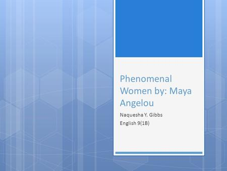 Phenomenal Women by: Maya Angelou Naquesha Y. Gibbs English 9(1B)