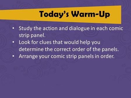 Todays Warm-Up Study the action and dialogue in each comic strip panel. Look for clues that would help you determine the correct order of the panels. Arrange.