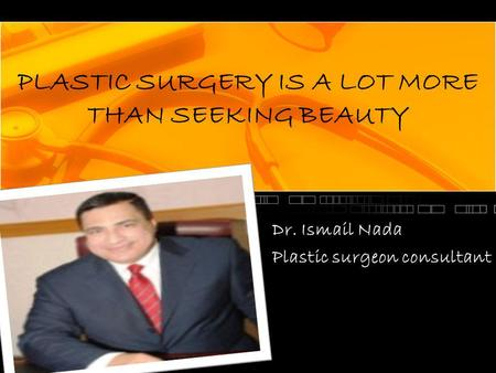 PLASTIC SURGERY IS A LOT MORE THAN SEEKING BEAUTY Dr. Ismail Nada Plastic surgeon consultant.