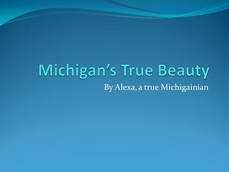 By Alexa, a true Michigainian. Michigans Waters Michigan has a tone of beauty that attract visitors one of those things are the fresh water lakes known.