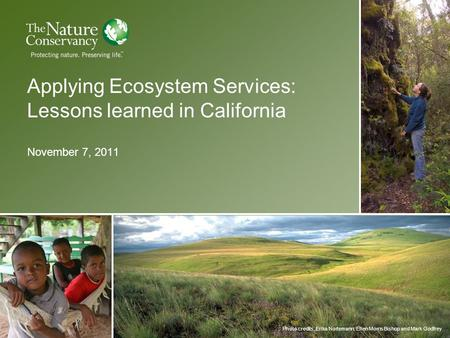 Photo credits, Erika Nortemann, Ellen Morris Bishop and Mark Godfrey Applying Ecosystem Services: Lessons learned in California November 7, 2011.