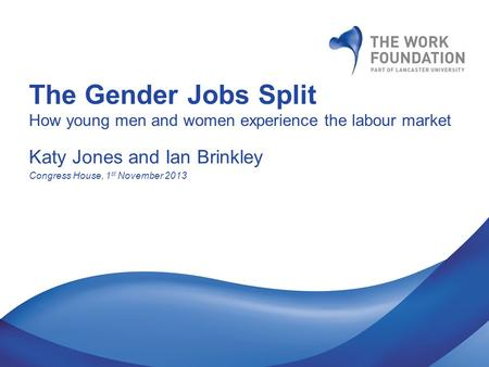 The Gender Jobs Split How young men and women experience the labour market Katy Jones and Ian Brinkley Congress House, 1 st November 2013.