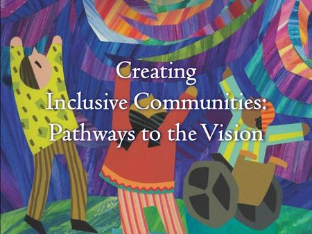 Creating Inclusive Communities: Pathways to the Vision.
