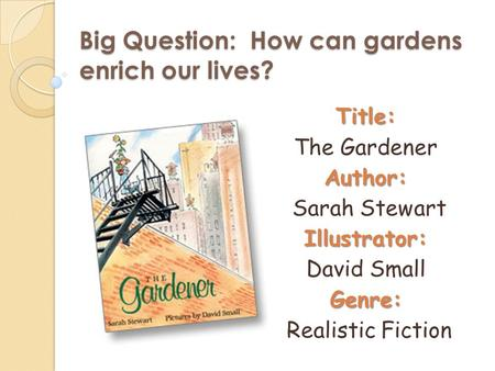 Big Question: How can gardens enrich our lives? Title: The GardenerAuthor: Sarah StewartIllustrator: David SmallGenre: Realistic Fiction.