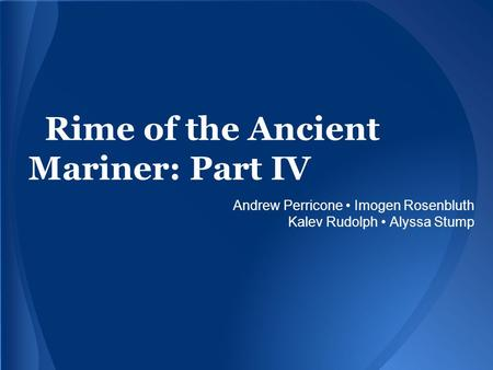 Rime of the Ancient Mariner: Part IV Andrew Perricone Imogen Rosenbluth Kalev Rudolph Alyssa Stump.