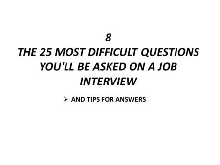 8 THE 25 MOST DIFFICULT QUESTIONS YOU'LL BE ASKED ON A JOB INTERVIEW AND TIPS FOR ANSWERS.